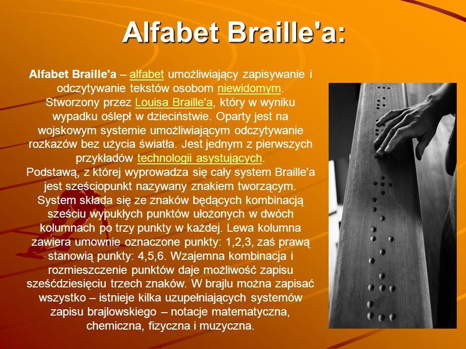 Alfabet Braille a – alfabet umożliwiający zapisywanie i odczytywanie tekstów osobom niewidomym.alfabetniewidomym Stworzony przez Louisa Braille a, który w wyniku wypadku oślepł w dzieciństwie.