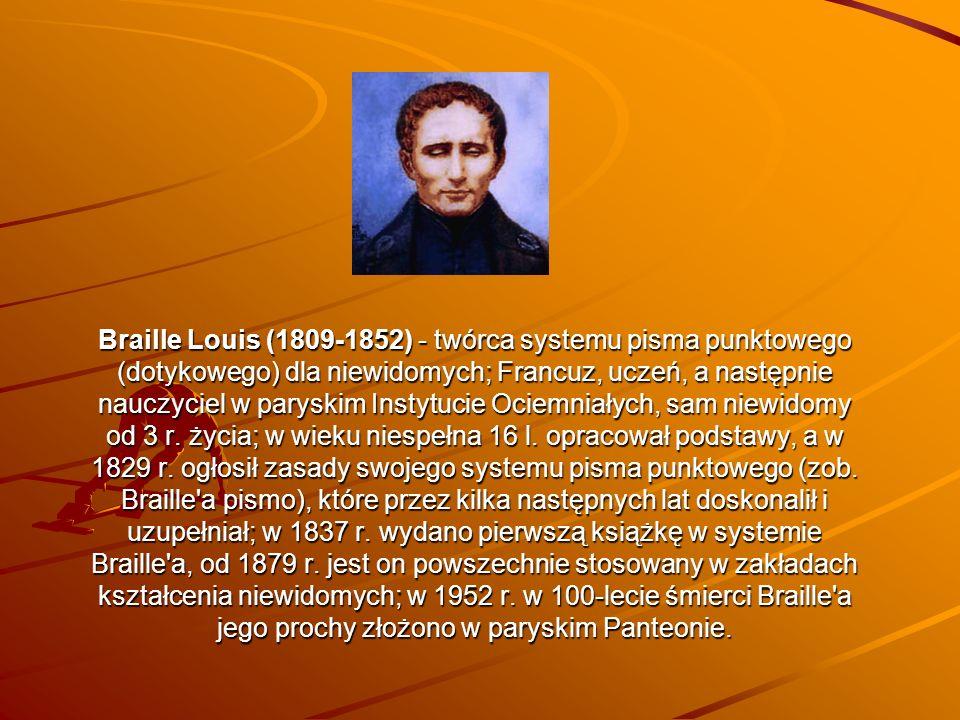 Braille Louis (1809-1852) - twórca systemu pisma punktowego (dotykowego) dla niewidomych; Francuz, uczeń, a następnie nauczyciel w paryskim Instytucie