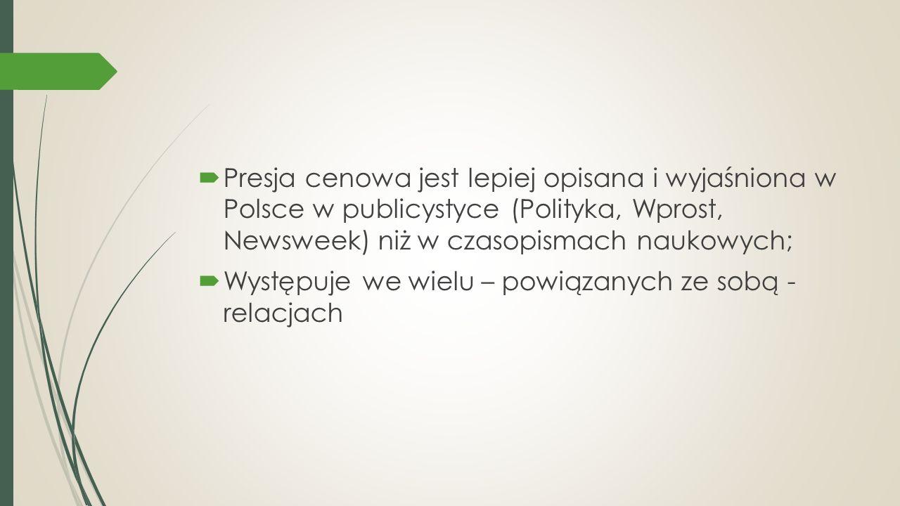  Presja cenowa jest lepiej opisana i wyjaśniona w Polsce w publicystyce (Polityka, Wprost, Newsweek) niż w czasopismach naukowych;  Występuje we wielu – powiązanych ze sobą - relacjach