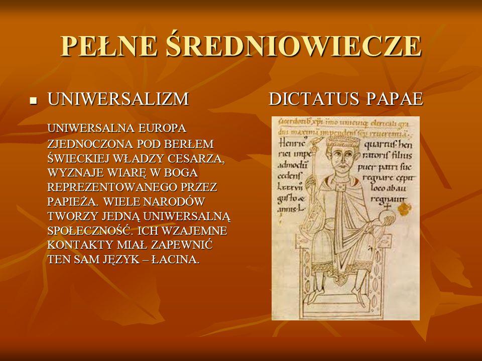PEŁNE ŚREDNIOWIECZE UNIWERSALIZM UNIWERSALIZM UNIWERSALNA EUROPA ZJEDNOCZONA POD BERŁEM ŚWIECKIEJ WŁADZY CESARZA, WYZNAJE WIARĘ W BOGA REPREZENTOWANEG