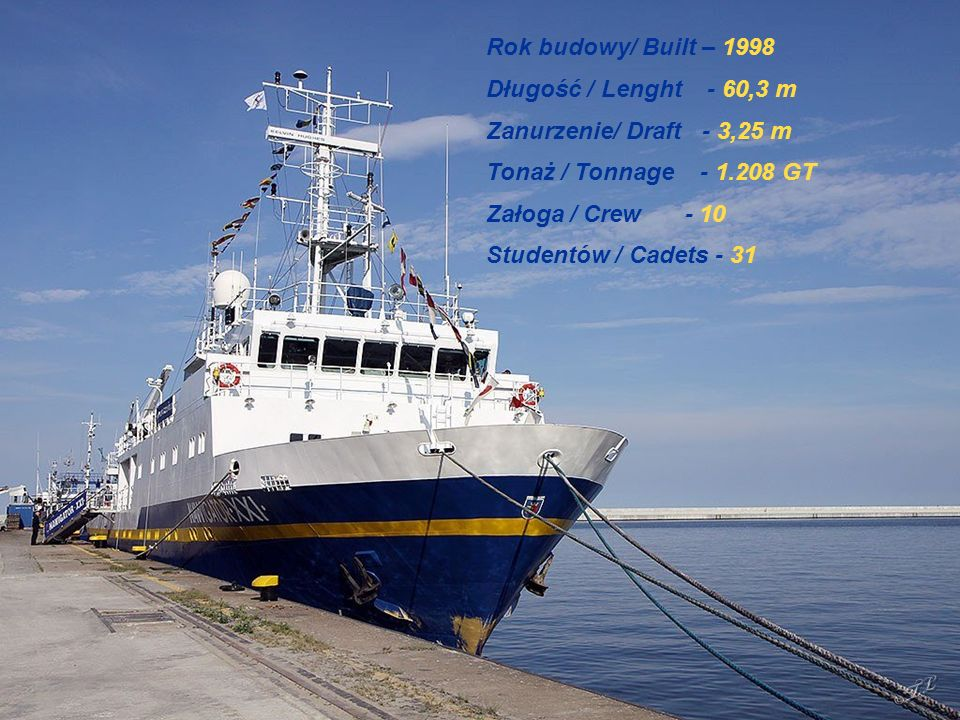 Rok budowy/ Built – 1998 Długość / Lenght - 60,3 m Zanurzenie/ Draft - 3,25 m Tonaż / Tonnage - 1.208 GT Załoga / Crew - 10 Studentów / Cadets - 31