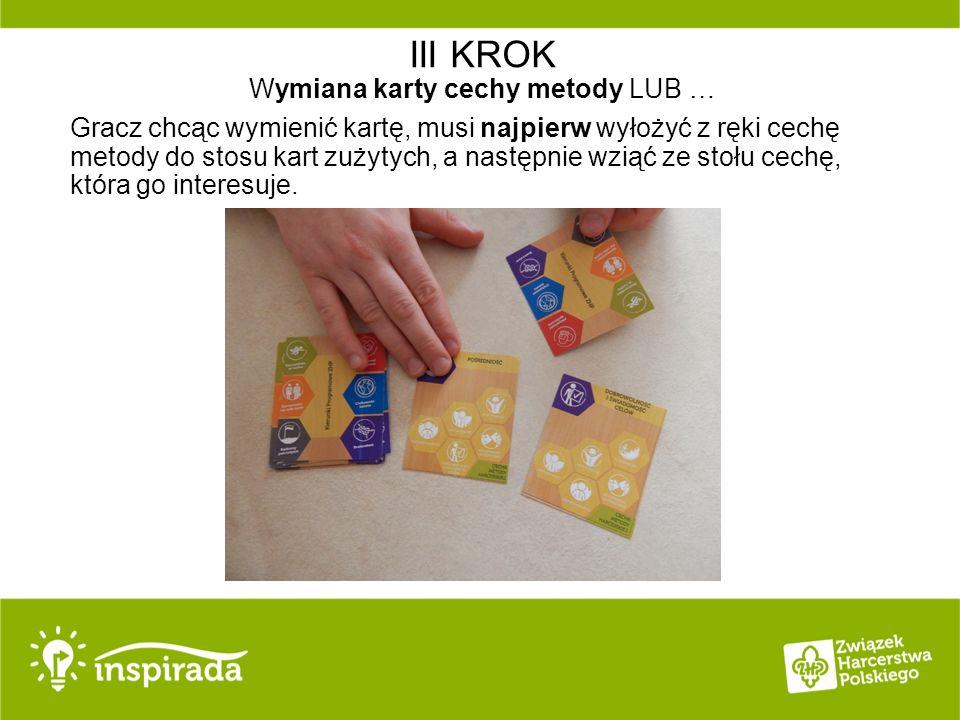 III KROK Wymiana karty cechy metody LUB … Gracz chcąc wymienić kartę, musi najpierw wyłożyć z ręki cechę metody do stosu kart zużytych, a następnie wziąć ze stołu cechę, która go interesuje.