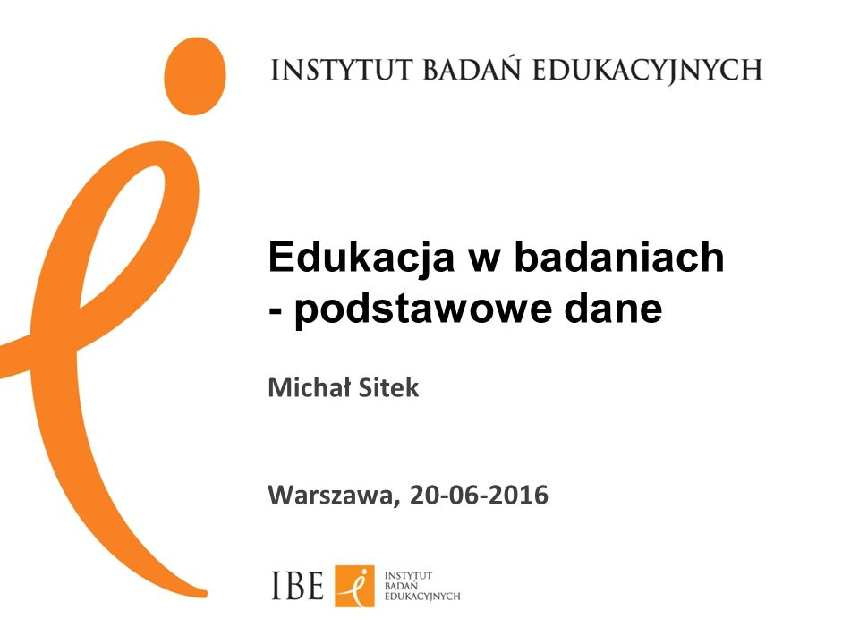 Edukacja w badaniach - podstawowe dane Michał Sitek Warszawa, 20-06-2016