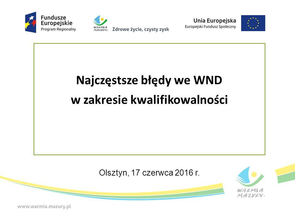 Najczęstsze błędy we WND w zakresie kwalifikowalności Olsztyn, 17 czerwca 2016 r.