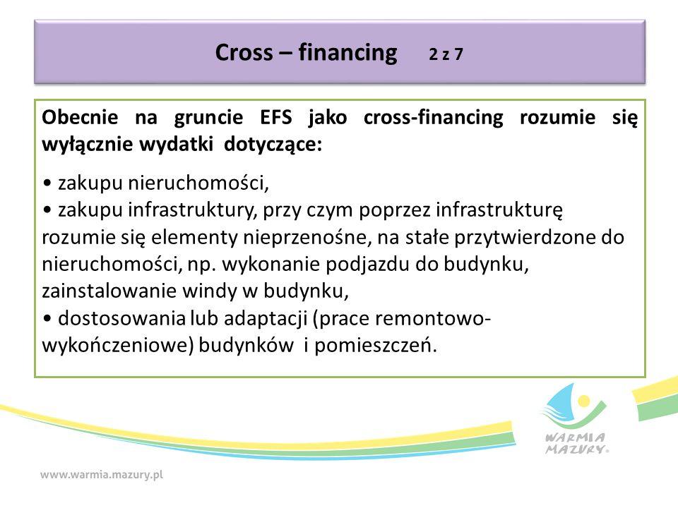 Cross – financing 2 z 7 Obecnie na gruncie EFS jako cross-financing rozumie się wyłącznie wydatki dotyczące: zakupu nieruchomości, zakupu infrastruktury, przy czym poprzez infrastrukturę rozumie się elementy nieprzenośne, na stałe przytwierdzone do nieruchomości, np.