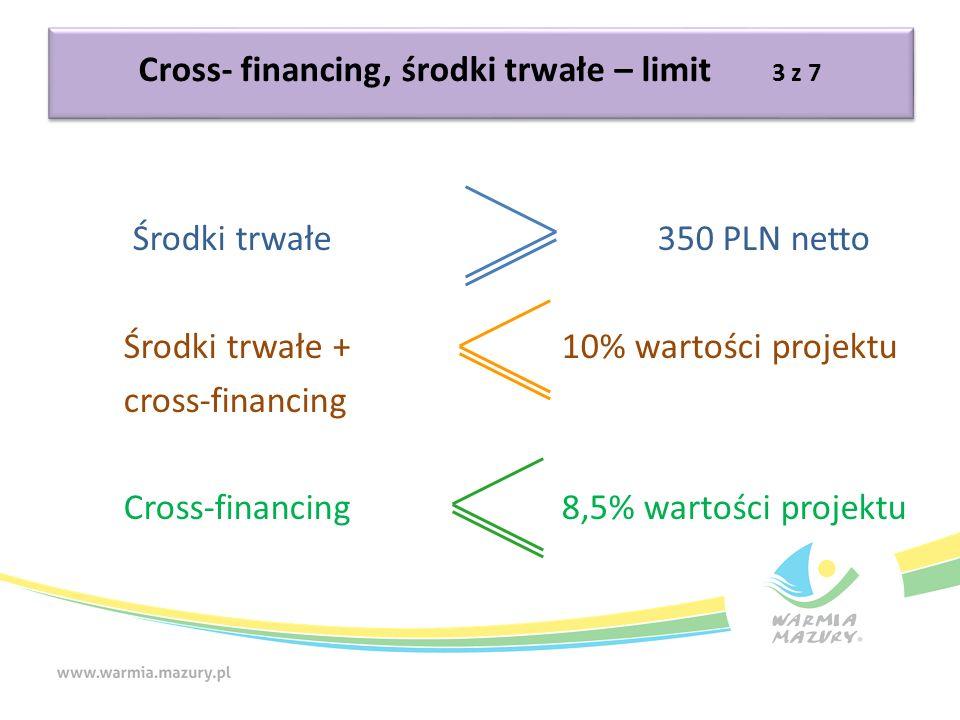 Cross- financing, środki trwałe – limit 3 z 7 Środki trwałe 350 PLN netto Środki trwałe +10% wartości projektu cross-financing Cross-financing 8,5% wartości projektu