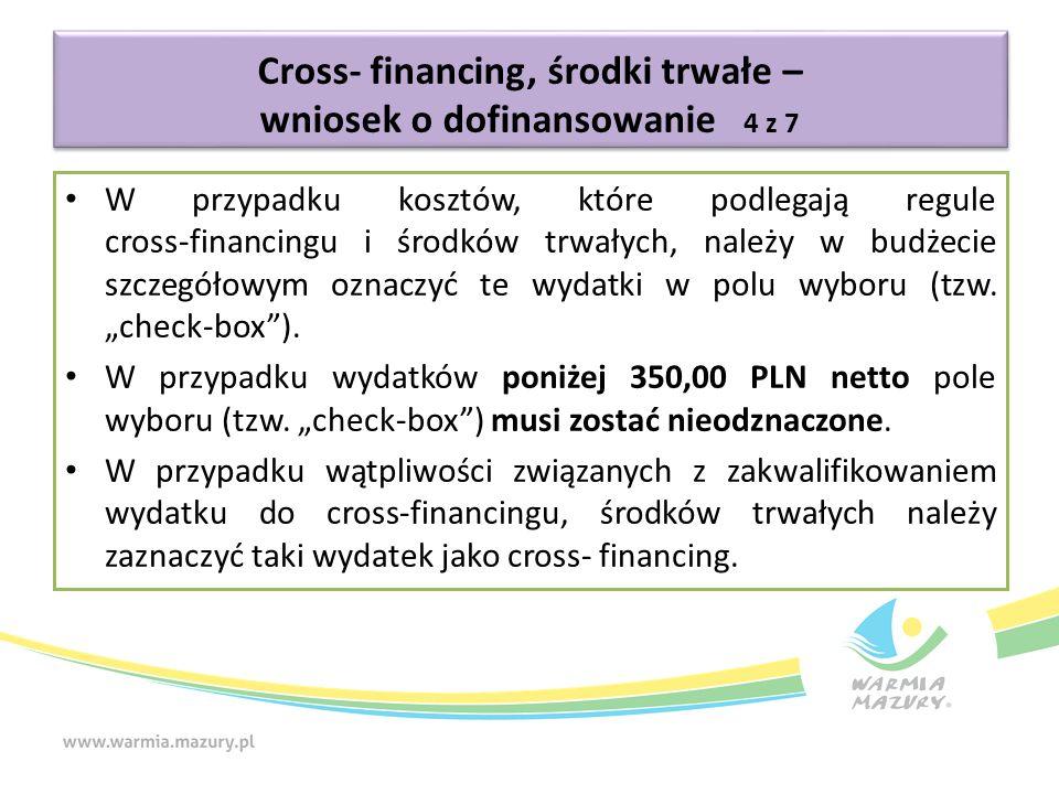 Cross- financing, środki trwałe – wniosek o dofinansowanie 4 z 7 W przypadku kosztów, które podlegają regule cross-financingu i środków trwałych, należy w budżecie szczegółowym oznaczyć te wydatki w polu wyboru (tzw.
