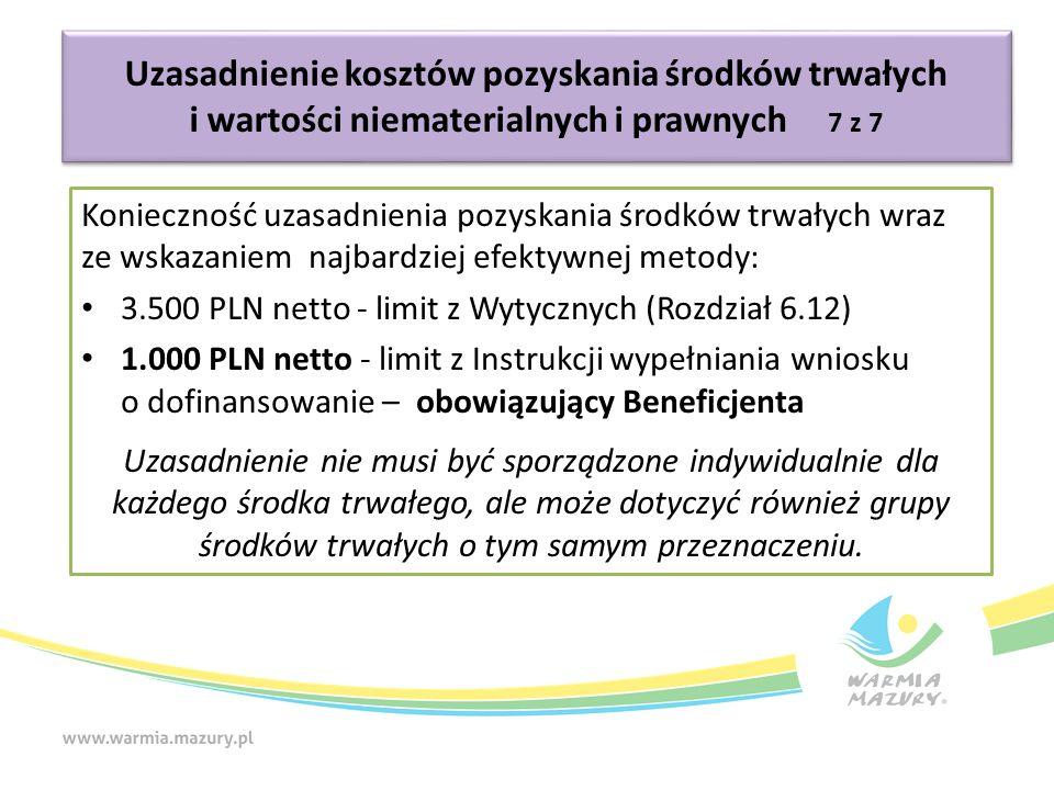 Konieczność uzasadnienia pozyskania środków trwałych wraz ze wskazaniem najbardziej efektywnej metody: 3.500 PLN netto - limit z Wytycznych (Rozdział 6.12) 1.000 PLN netto - limit z Instrukcji wypełniania wniosku o dofinansowanie – obowiązujący Beneficjenta Uzasadnienie nie musi być sporządzone indywidualnie dla każdego środka trwałego, ale może dotyczyć również grupy środków trwałych o tym samym przeznaczeniu.