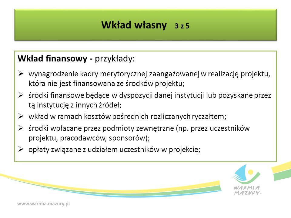 Wkład własny 3 z 5 Wkład finansowy - przykłady:  wynagrodzenie kadry merytorycznej zaangażowanej w realizację projektu, która nie jest finansowana ze środków projektu;  środki finansowe będące w dyspozycji danej instytucji lub pozyskane przez tą instytucję z innych źródeł;  wkład w ramach kosztów pośrednich rozliczanych ryczałtem;  środki wpłacane przez podmioty zewnętrzne (np.