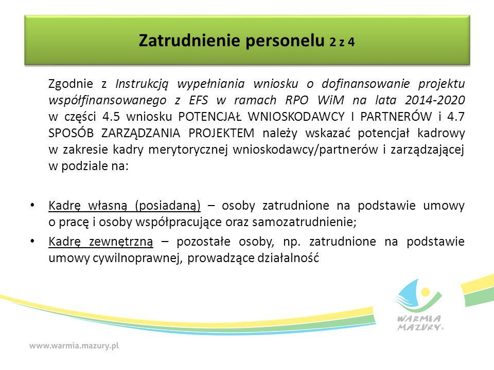 Zatrudnienie personelu 2 z 4 Zgodnie z Instrukcją wypełniania wniosku o dofinansowanie projektu współfinansowanego z EFS w ramach RPO WiM na lata 2014-2020 w części 4.5 wniosku POTENCJAŁ WNIOSKODAWCY I PARTNERÓW i 4.7 SPOSÓB ZARZĄDZANIA PROJEKTEM należy wskazać potencjał kadrowy w zakresie kadry merytorycznej wnioskodawcy/partnerów i zarządzającej w podziale na: Kadrę własną (posiadaną) – osoby zatrudnione na podstawie umowy o pracę i osoby współpracujące oraz samozatrudnienie; Kadrę zewnętrzną – pozostałe osoby, np.