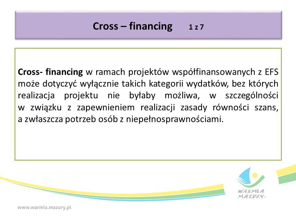 Cross – financing 1 z 7 Cross- financing w ramach projektów współfinansowanych z EFS może dotyczyć wyłącznie takich kategorii wydatków, bez których realizacja projektu nie byłaby możliwa, w szczególności w związku z zapewnieniem realizacji zasady równości szans, a zwłaszcza potrzeb osób z niepełnosprawnościami.