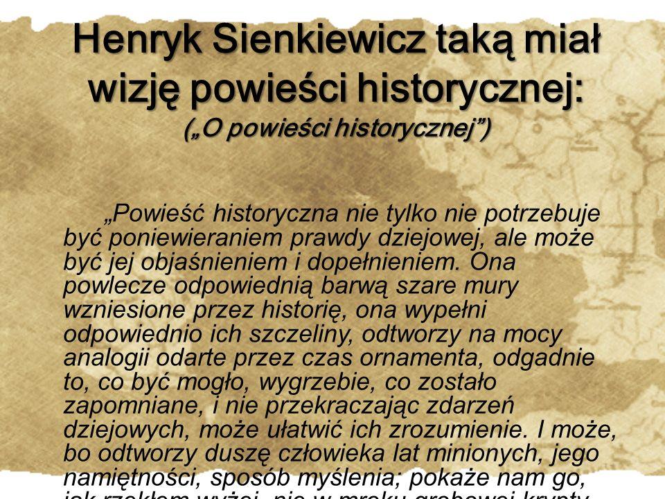 """Henryk Sienkiewicz taką miał wizję powieści historycznej: (""""O powieści historycznej ) """"Powieść historyczna nie tylko nie potrzebuje być poniewieraniem prawdy dziejowej, ale może być jej objaśnieniem i dopełnieniem."""