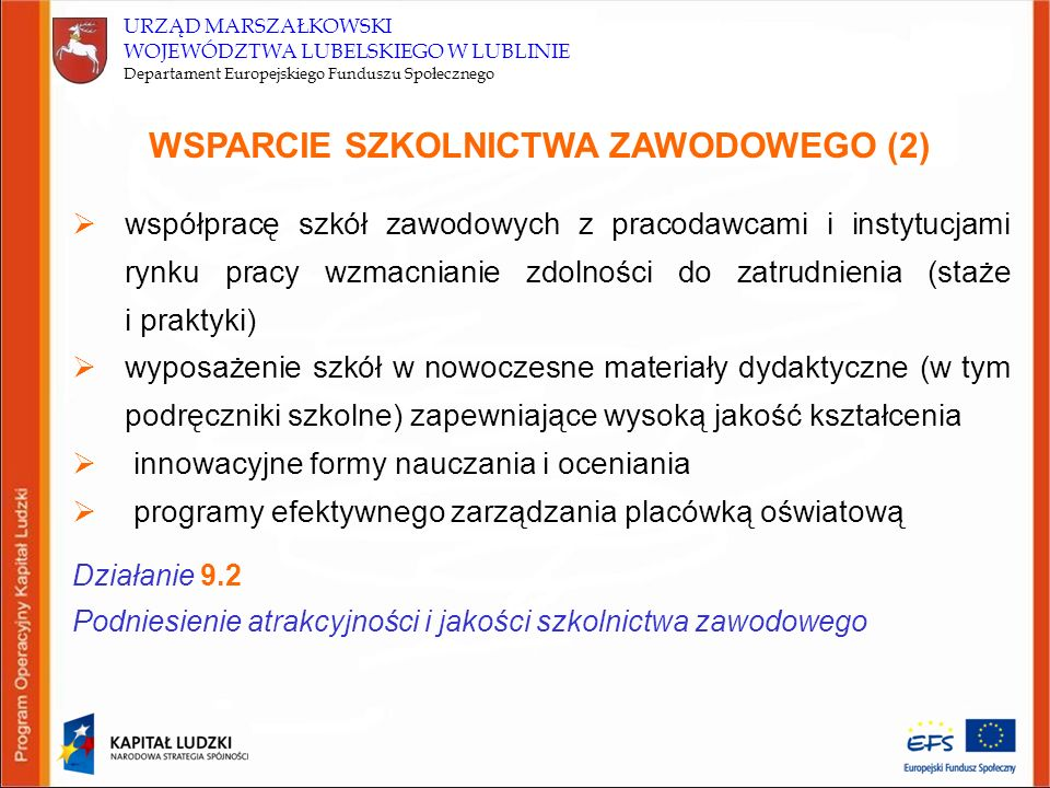 URZĄD MARSZAŁKOWSKI WOJEWÓDZTWA LUBELSKIEGO W LUBLINIE Departament Europejskiego Funduszu Społecznego DZIAŁANIE 9.2 Podniesienie atrakcyjności i jakości szkolnictwa zawodowego Grupy docelowe:  uczniowie i słuchacze szkół i placówek oświatowych prowadzących kształcenie zawodowe (z wyłączeniem osób dorosłych)  szkoły i placówki (instytucje i kadra pedagogiczna) prowadzące kształcenie zawodowe (z wyłączeniem szkół dla dorosłych)  partnerzy społeczno – gospodarczy  pracodawcy