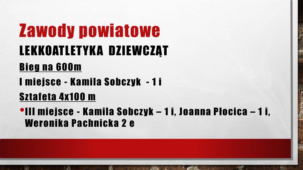 Zawody powiatowe LEKKOATLETYKA DZIEWCZĄT Bieg na 600m I miejsce - Kamila Sobczyk - 1 i Sztafeta 4x100 m III miejsce - Kamila Sobczyk – 1 i, Joanna Płocica – 1 i, Weronika Pachnicka 2 e