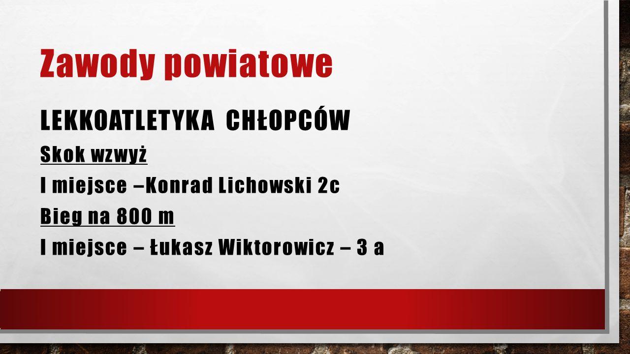 Zawody powiatowe LEKKOATLETYKA CHŁOPCÓW Skok wzwyż I miejsce –Konrad Lichowski 2c Bieg na 800 m I miejsce – Łukasz Wiktorowicz – 3 a