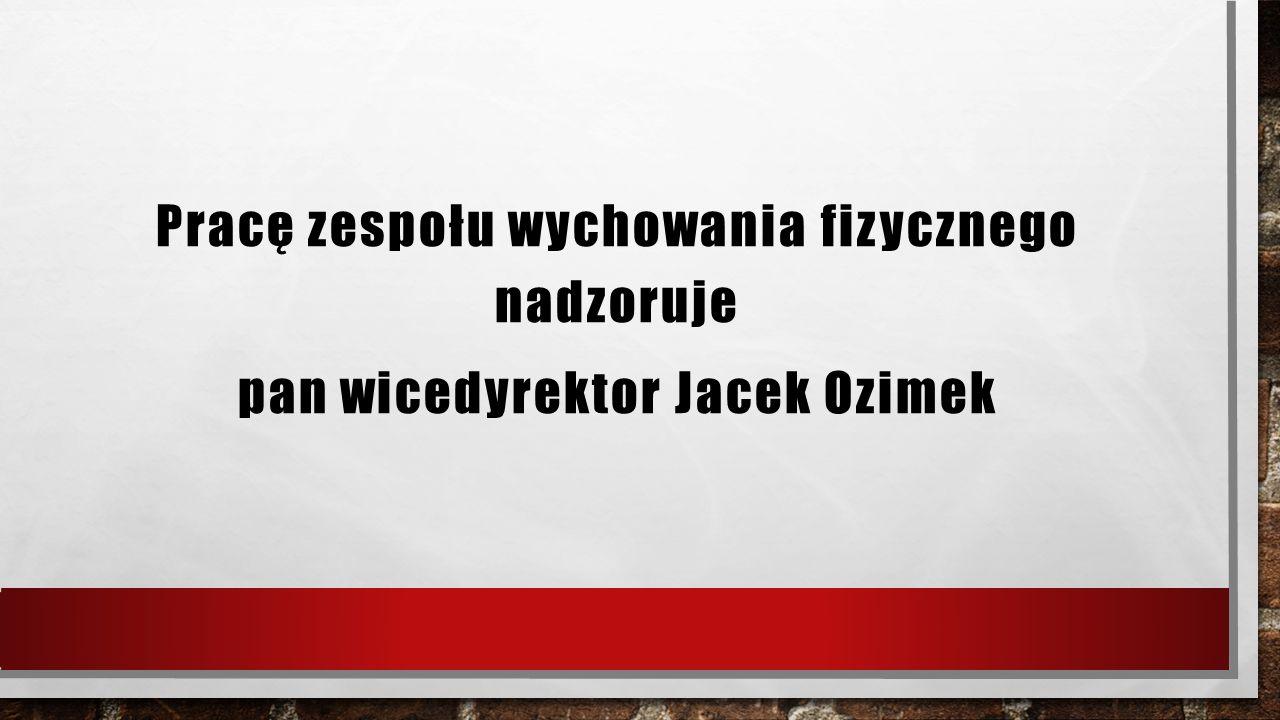 Pracę zespołu wychowania fizycznego nadzoruje pan wicedyrektor Jacek Ozimek