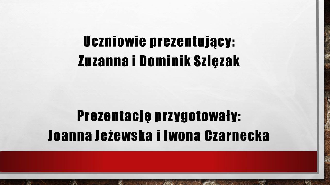 Uczniowie prezentujący: Zuzanna i Dominik Szlęzak Prezentację przygotowały: Joanna Jeżewska i Iwona Czarnecka
