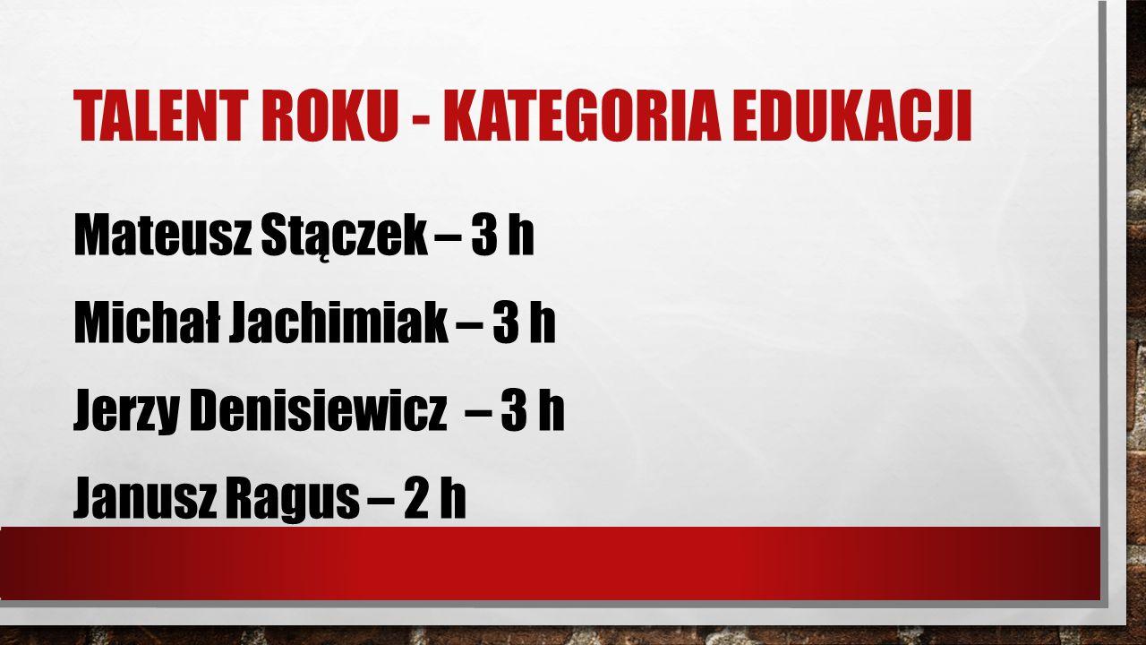 TALENT ROKU - KATEGORIA EDUKACJI Mateusz Stączek – 3 h Michał Jachimiak – 3 h Jerzy Denisiewicz – 3 h Janusz Ragus – 2 h