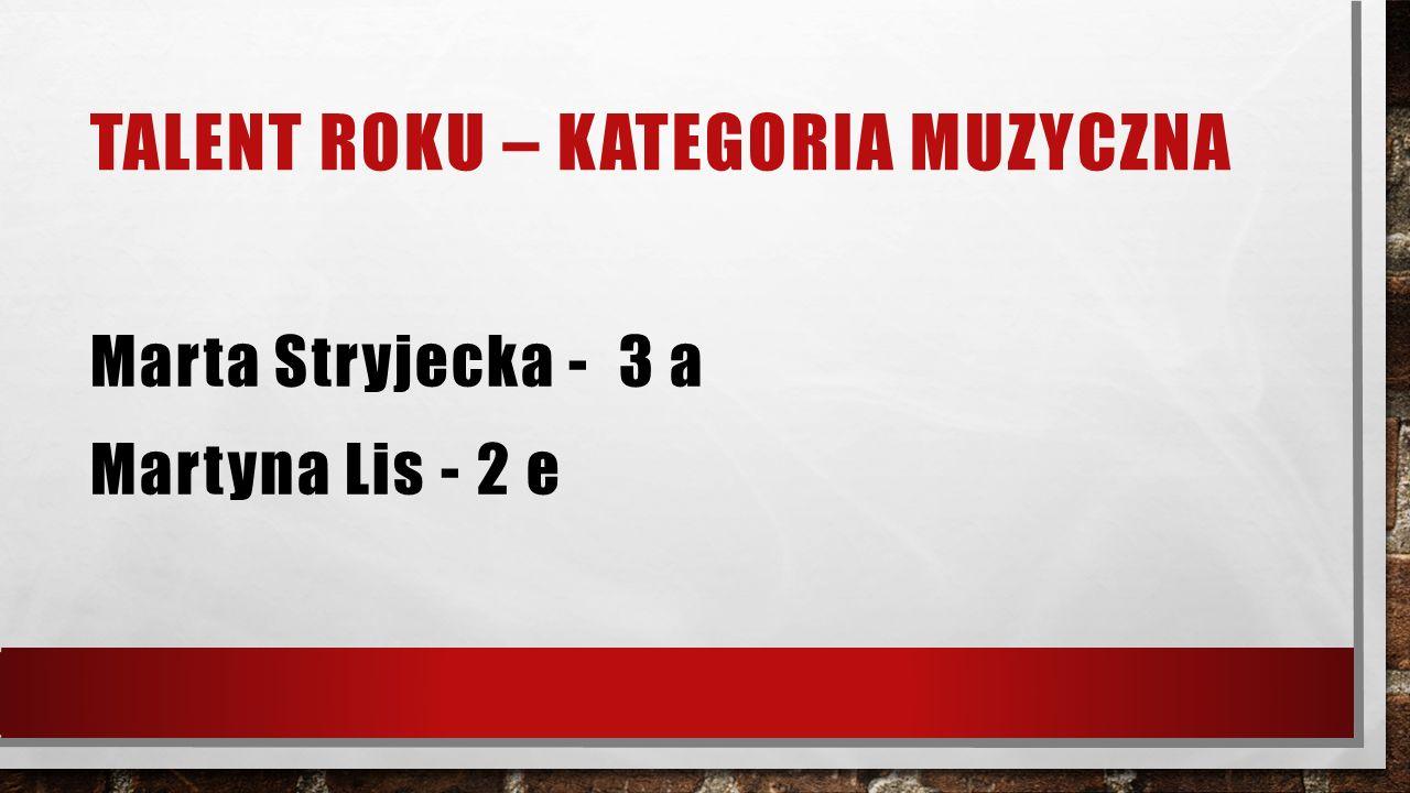 TALENT ROKU – KATEGORIA TANIEC Adela Kamińska – 1 c Zuzanna Szewczak - 1 i Bartosz Całka – 2 e Zuzanna Główka – 2 i Jakub Kossykowski – 2 i Aleksander Wierzbicki – 2d