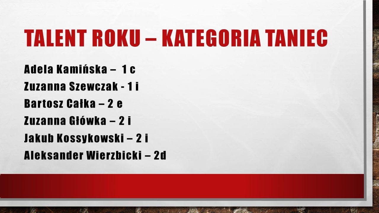 TALENT ROKU – KATEGORIA SPORT Jan Golecki – 1 i Nicholas Zygmunt – 1 i Pola Mościcka - 1 i Hubert Mamiński – 2 i Patryk Chylewski – 2 i Anita Kartyńska – 1 j Aleksandra Skrzypek – 1j