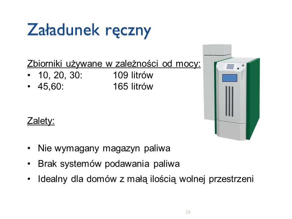 29 Załadunek ręczny Zbiorniki używane w zależności od mocy: 10, 20, 30: 109 litrów 45,60: 165 litrów Zalety: Nie wymagany magazyn paliwa Brak systemów