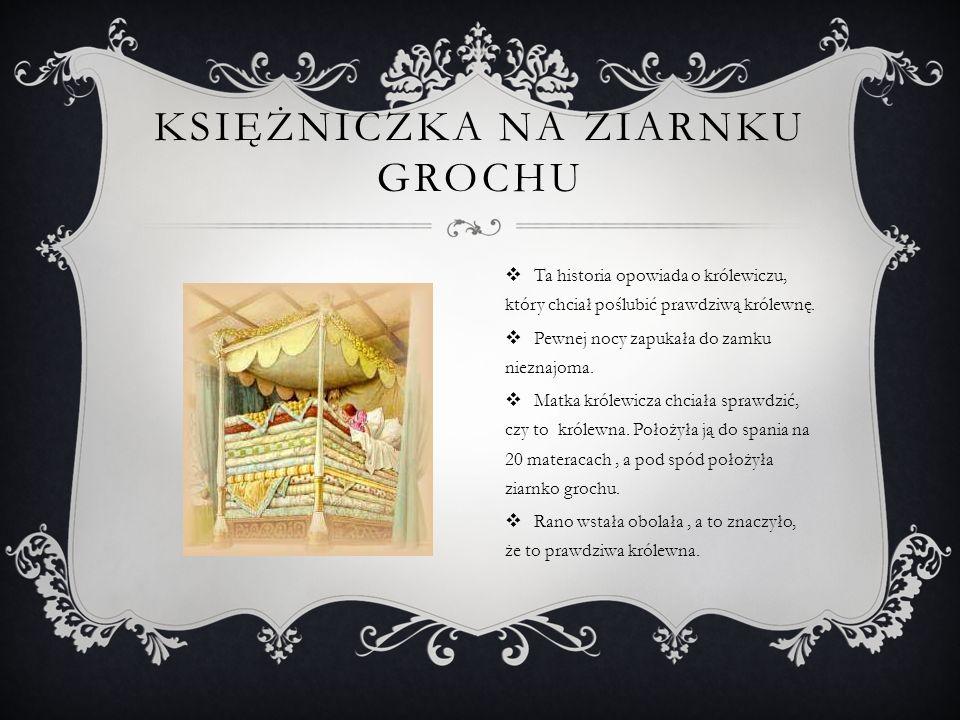 KSIĘŻNICZKA NA ZIARNKU GROCHU  Ta historia opowiada o królewiczu, który chciał poślubić prawdziwą królewnę.