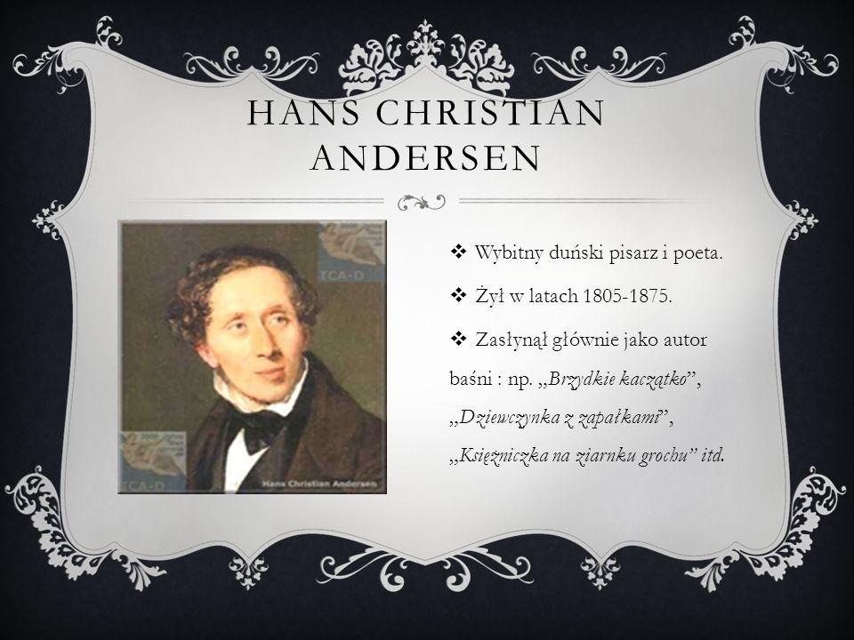 """HANS CHRISTIAN ANDERSEN  Wybitny duński pisarz i poeta.  Żył w latach 1805-1875.  Zasłynął głównie jako autor baśni : np. """"Brzydkie kaczątko"""", """"Dzi"""