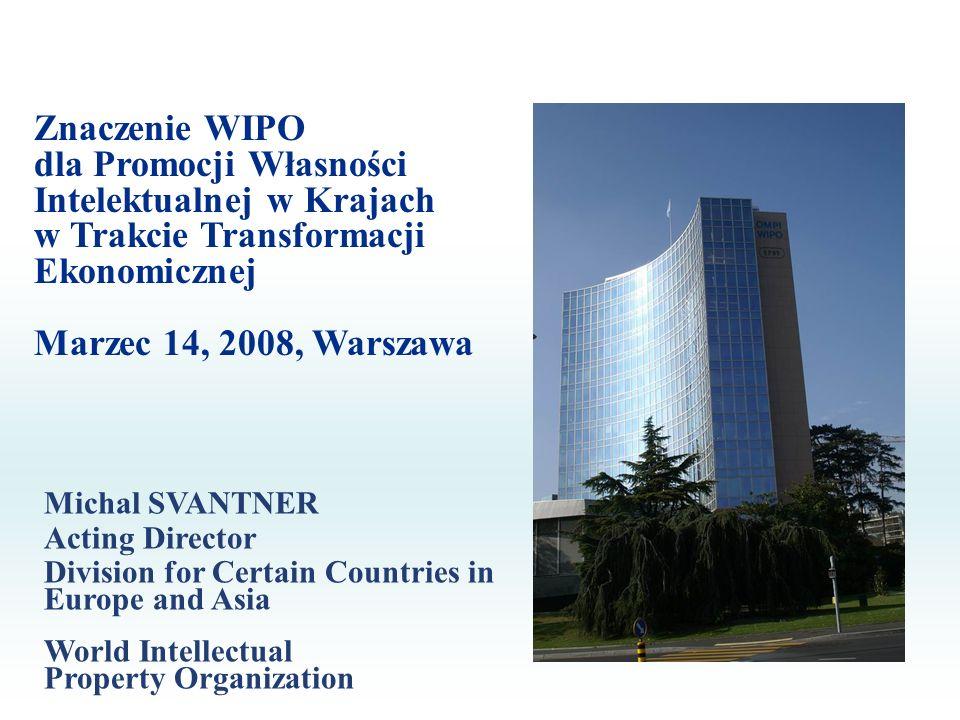 Znaczenie WIPO dla Promocji Własności Intelektualnej w Krajach w Trakcie Transformacji Ekonomicznej Marzec 14, 2008, Warszawa Michal SVANTNER Acting D