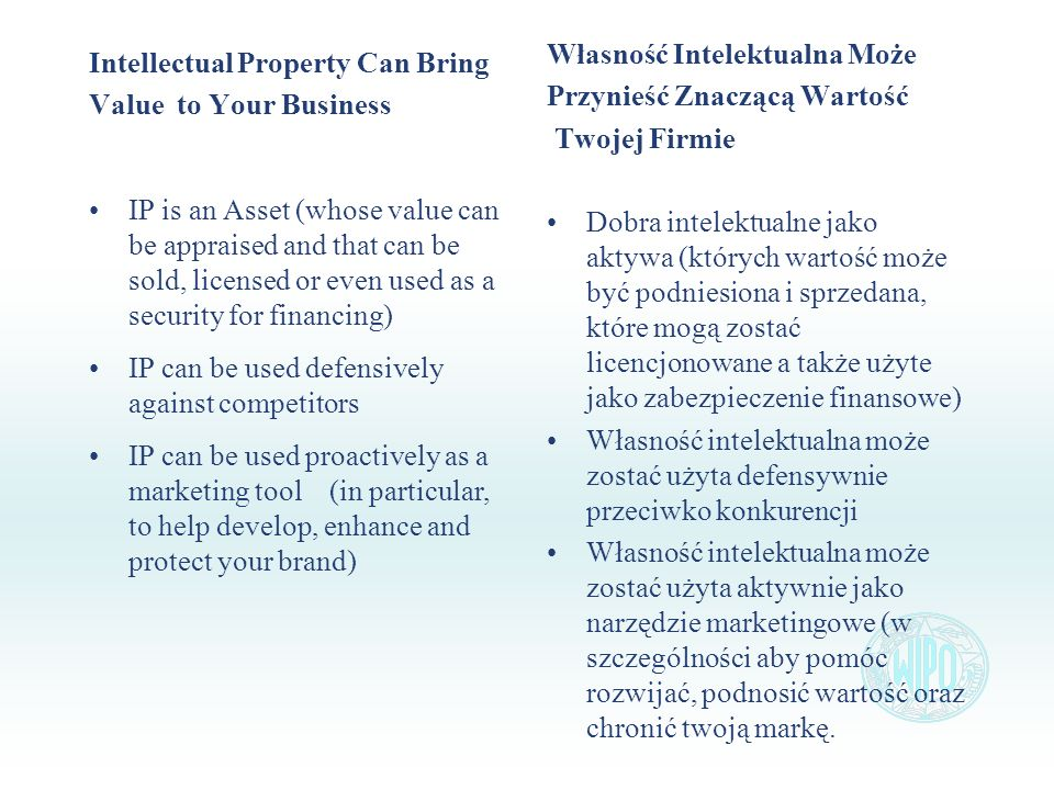 Intellectual Property Can Bring Value to Your Business IP is an Asset (whose value can be appraised and that can be sold, licensed or even used as a s