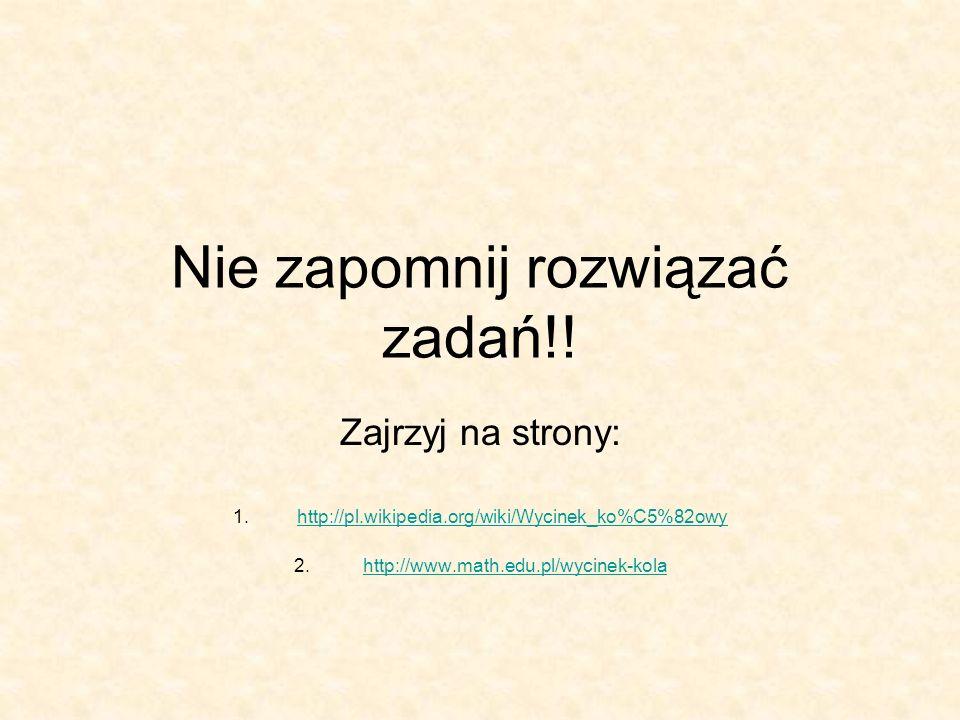 Nie zapomnij rozwiązać zadań!! Zajrzyj na strony: 1.http://pl.wikipedia.org/wiki/Wycinek_ko%C5%82owyhttp://pl.wikipedia.org/wiki/Wycinek_ko%C5%82owy 2