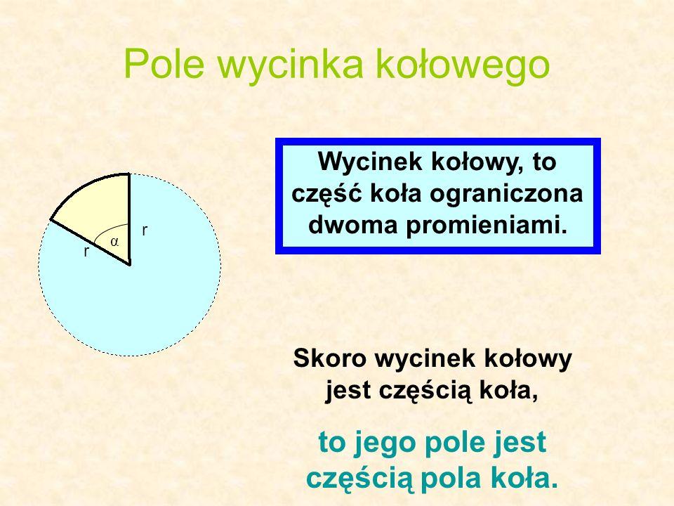 Pole wycinka kołowego r r α Wycinek kołowy, to część koła ograniczona dwoma promieniami. Skoro wycinek kołowy jest częścią koła, to jego pole jest czę