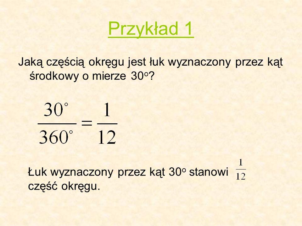 Przykład 1 Jaką częścią okręgu jest łuk wyznaczony przez kąt środkowy o mierze 30 o ? Łuk wyznaczony przez kąt 30 o stanowi część okręgu.