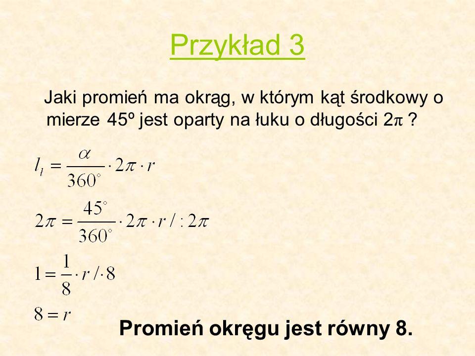Przykład 3 Jaki promień ma okrąg, w którym kąt środkowy o mierze 45º jest oparty na łuku o długości 2 π ? Promień okręgu jest równy 8.