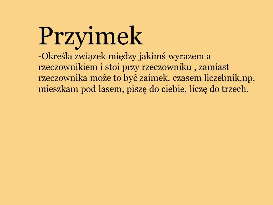Przyimek -Określa związek między jakimś wyrazem a rzeczownikiem i stoi przy rzeczowniku, zamiast rzeczownika może to być zaimek, czasem liczebnik,np.