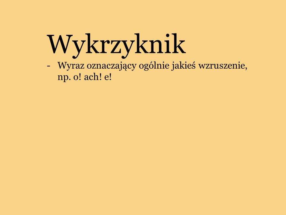 Wykrzyknik -Wyraz oznaczający ogólnie jakieś wzruszenie, np. o! ach! e!