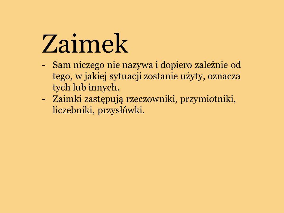 Zaimek -Sam niczego nie nazywa i dopiero zależnie od tego, w jakiej sytuacji zostanie użyty, oznacza tych lub innych. -Zaimki zastępują rzeczowniki, p