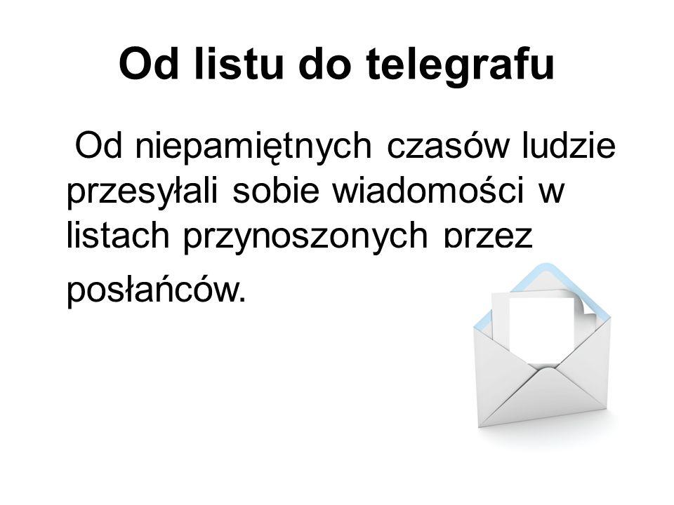 Od listu do telegrafu Od niepamiętnych czasów ludzie przesyłali sobie wiadomości w listach przynoszonych przez posłańców.