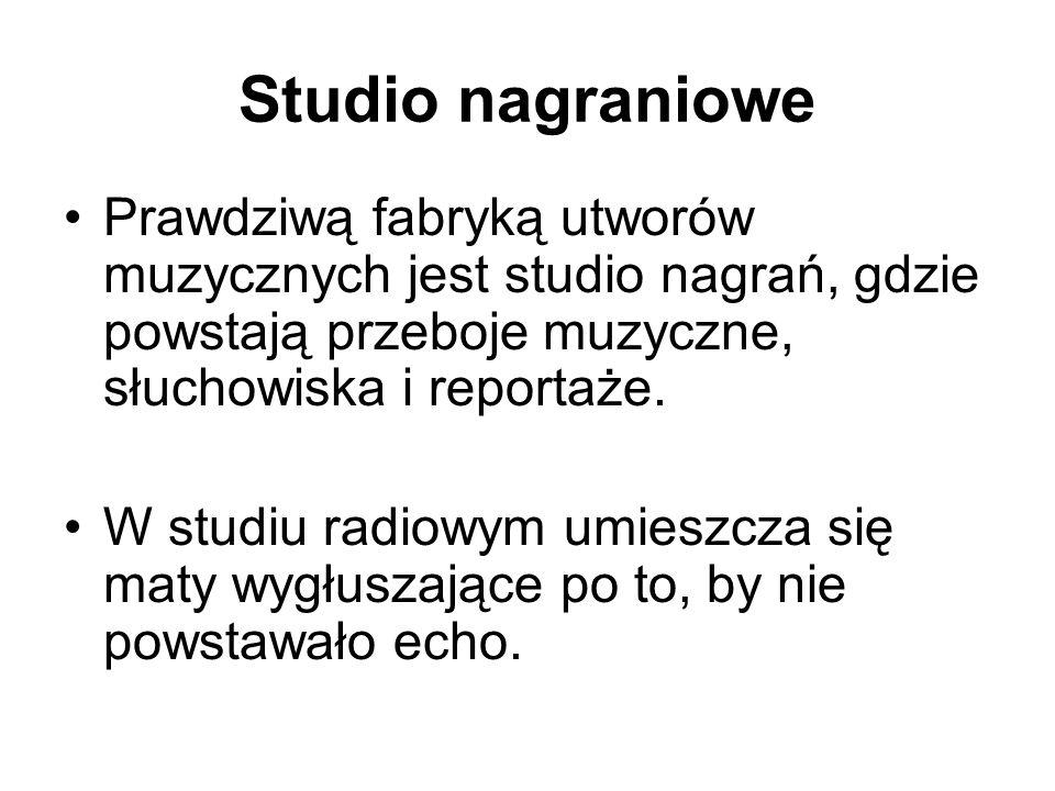 Studio nagraniowe Prawdziwą fabryką utworów muzycznych jest studio nagrań, gdzie powstają przeboje muzyczne, słuchowiska i reportaże. W studiu radiowy