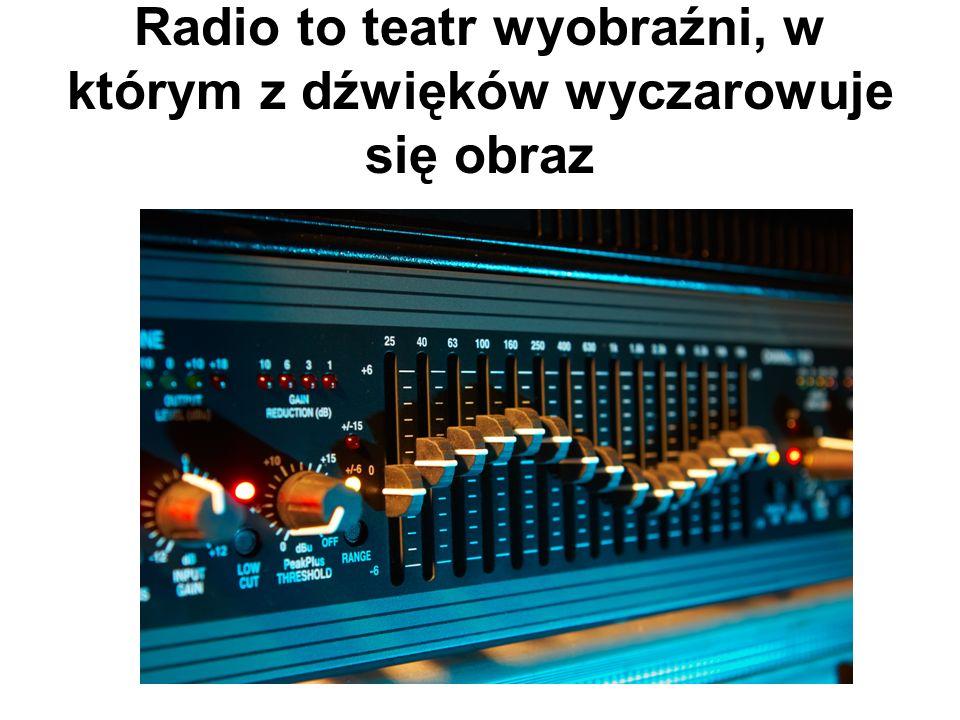 Radio to teatr wyobraźni, w którym z dźwięków wyczarowuje się obraz