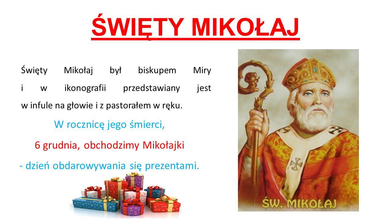 ŚWIĘTY MIKOŁAJ Święty Mikołaj był biskupem Miry i w ikonografii przedstawiany jest w infule na głowie i z pastorałem w ręku. W rocznicę jego śmierci,