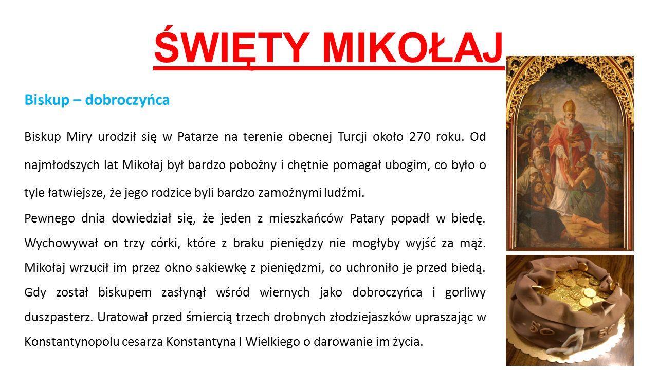 ŚWIĘTY MIKOŁAJ Biskup – dobroczyńca Biskup Miry urodził się w Patarze na terenie obecnej Turcji około 270 roku. Od najmłodszych lat Mikołaj był bardzo