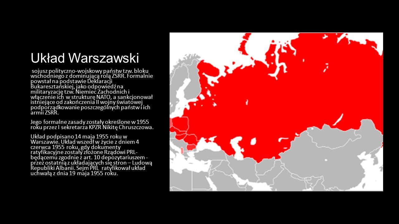 Układ Warszawski sojusz polityczno-wojskowy państw tzw. bloku wschodniego z dominującą rolą ZSRR. Formalnie powstał na podstawie Deklaracji Bukareszta