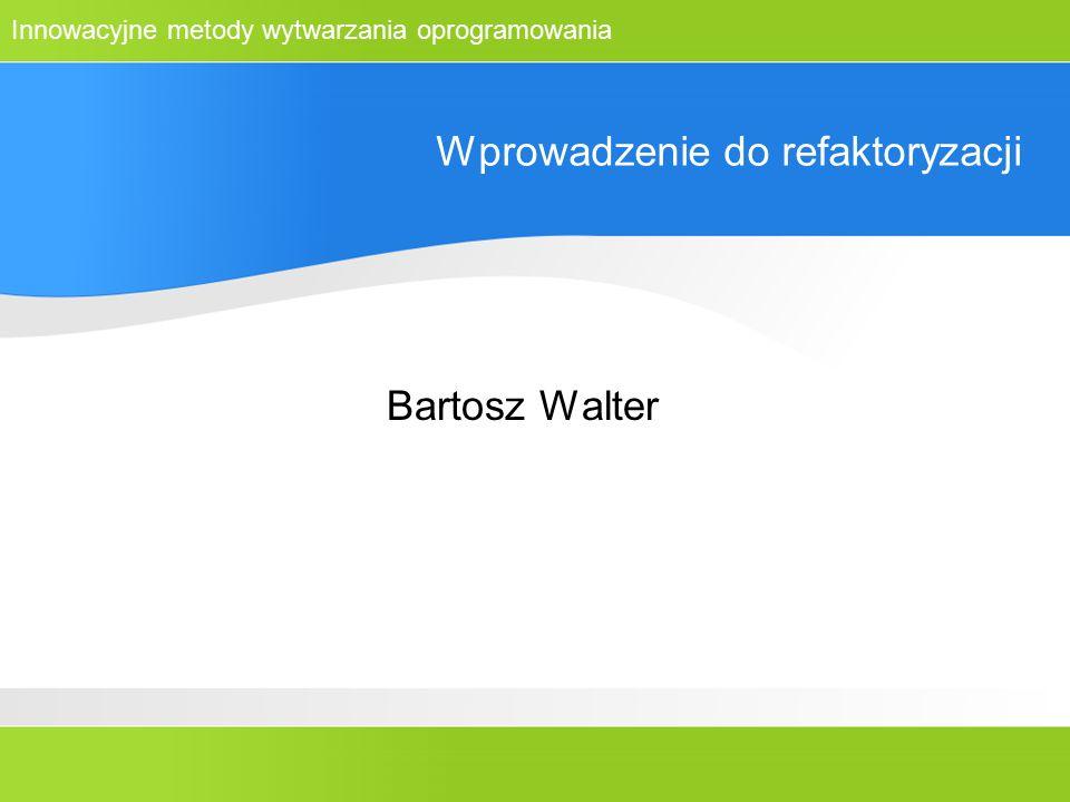 Innowacyjne metody wytwarzania oprogramowania Wprowadzenie do refaktoryzacji Bartosz Walter