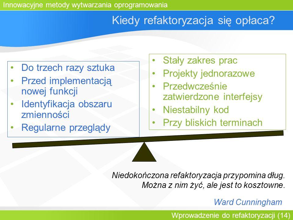Innowacyjne metody wytwarzania oprogramowania Wprowadzenie do refaktoryzacji (14) Kiedy refaktoryzacja się opłaca.