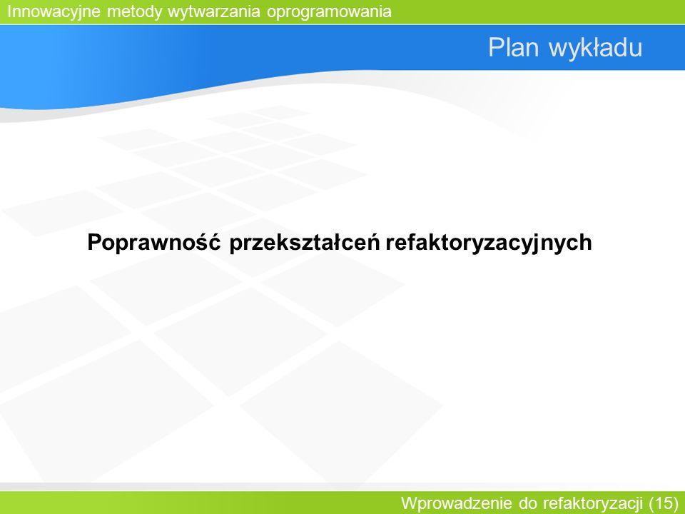 Innowacyjne metody wytwarzania oprogramowania Wprowadzenie do refaktoryzacji (15) Plan wykładu Poprawność przekształceń refaktoryzacyjnych