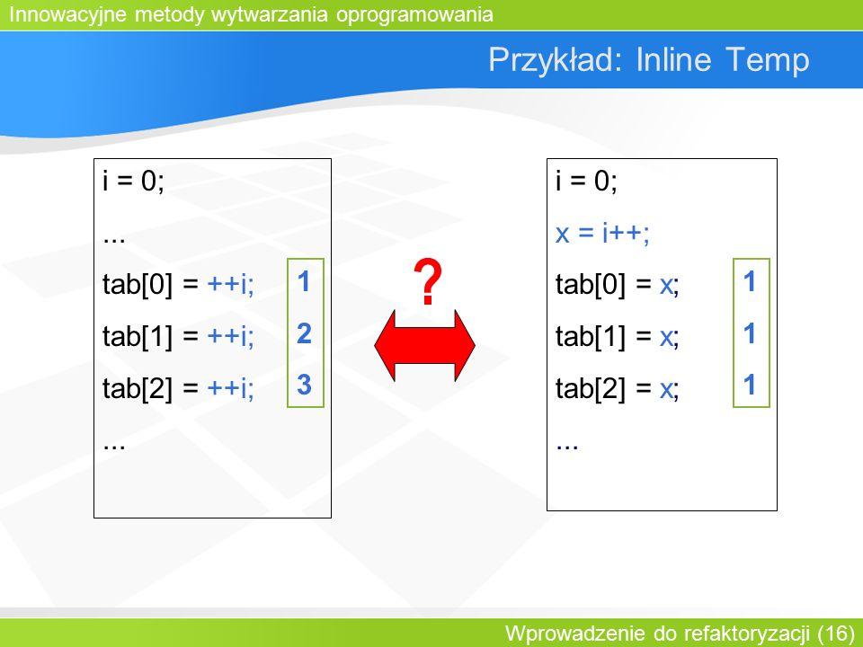 Innowacyjne metody wytwarzania oprogramowania Wprowadzenie do refaktoryzacji (16) Przykład: Inline Temp i = 0;...