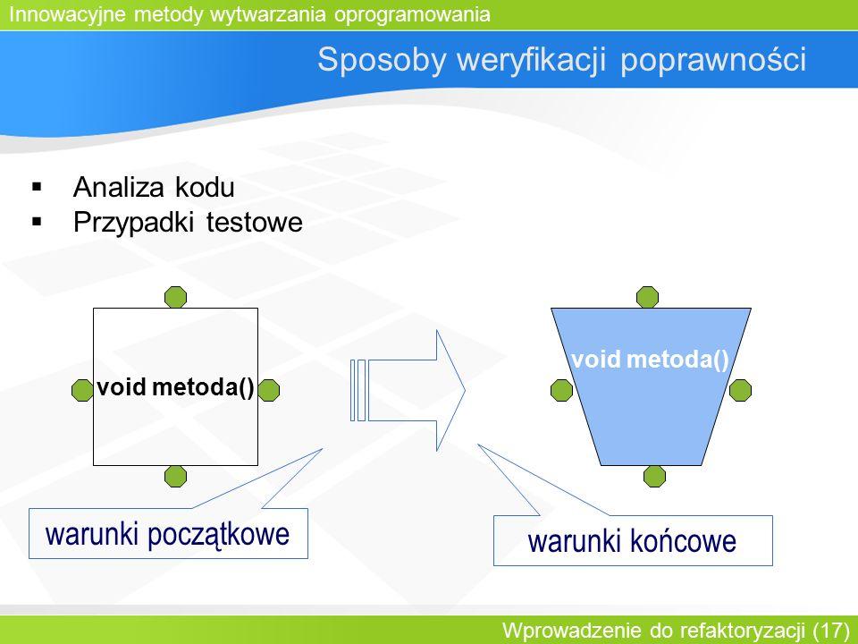 Innowacyjne metody wytwarzania oprogramowania Wprowadzenie do refaktoryzacji (17) Sposoby weryfikacji poprawności  Analiza kodu  Przypadki testowe void metoda() warunki początkowe warunki końcowe