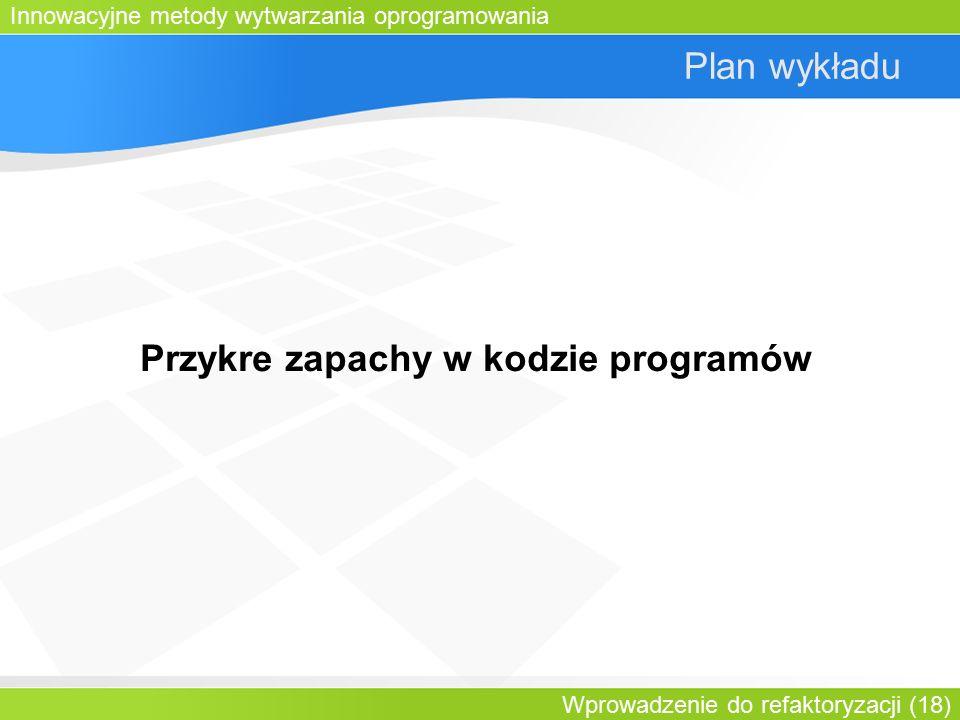 Innowacyjne metody wytwarzania oprogramowania Wprowadzenie do refaktoryzacji (18) Plan wykładu Przykre zapachy w kodzie programów