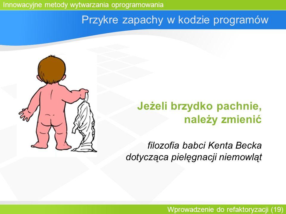 Innowacyjne metody wytwarzania oprogramowania Wprowadzenie do refaktoryzacji (19) Przykre zapachy w kodzie programów Jeżeli brzydko pachnie, należy zmienić filozofia babci Kenta Becka dotycząca pielęgnacji niemowląt