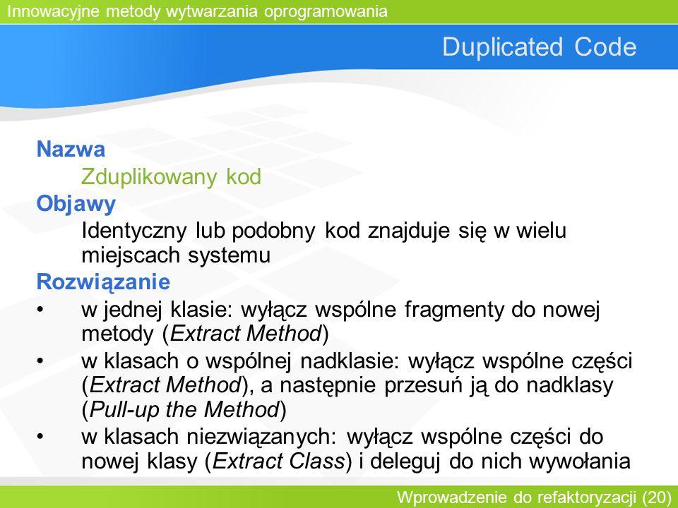 Innowacyjne metody wytwarzania oprogramowania Wprowadzenie do refaktoryzacji (20) Duplicated Code Nazwa Zduplikowany kod Objawy Identyczny lub podobny kod znajduje się w wielu miejscach systemu Rozwiązanie w jednej klasie: wyłącz wspólne fragmenty do nowej metody (Extract Method) w klasach o wspólnej nadklasie: wyłącz wspólne części (Extract Method), a następnie przesuń ją do nadklasy (Pull-up the Method) w klasach niezwiązanych: wyłącz wspólne części do nowej klasy (Extract Class) i deleguj do nich wywołania